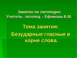Занятие по логопедии Учитель- логопед – Ефимова В.М. Тема занятия: Безударные