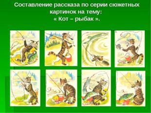 Составление рассказа по серии сюжетных картинок на тему: « Кот – рыбак ».