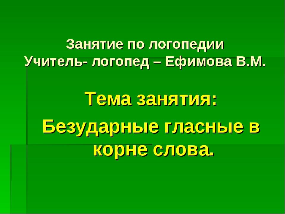 Занятие по логопедии Учитель- логопед – Ефимова В.М. Тема занятия: Безударные...