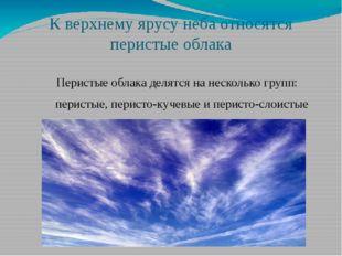 К верхнему ярусу неба относятся перистые облака Перистые облака делятся на не