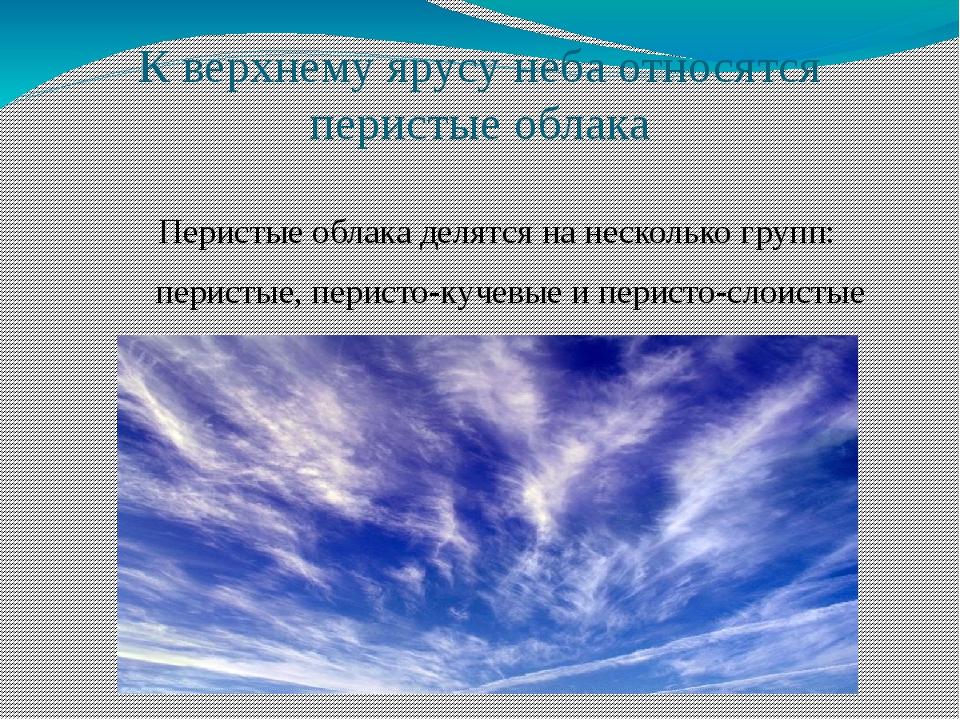 К верхнему ярусу неба относятся перистые облака Перистые облака делятся на не...