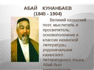 АБАЙ КУНАНБАЕВ (1845 - 1904) Великий казахский поэт, мыслитель и просветитель