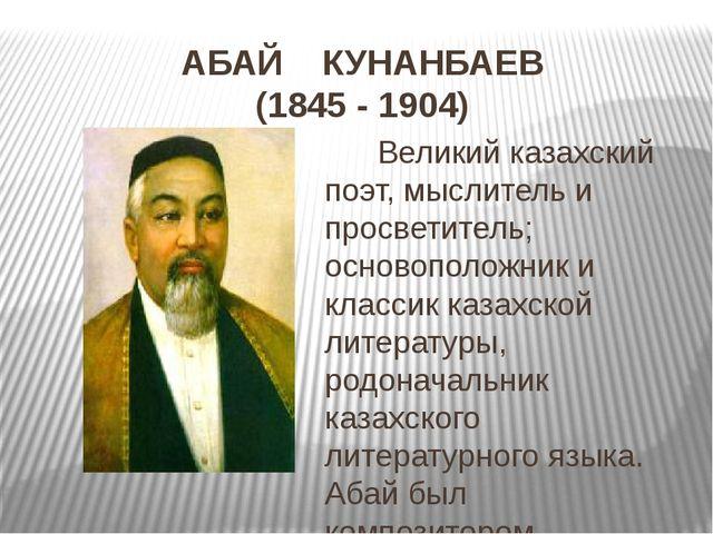 АБАЙ КУНАНБАЕВ (1845 - 1904) Великий казахский поэт, мыслитель и просветитель...