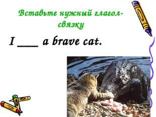 Вставьте нужный глагол-связку I ___ a brave cat.