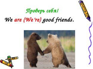 Проверь себя! We are (We're) good friends.