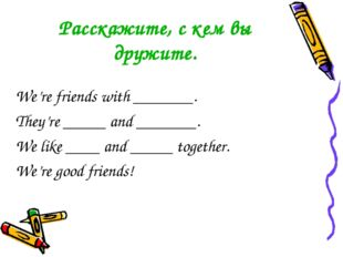 Расскажите, с кем вы дружите. We're friends with _______. They're _____ and _