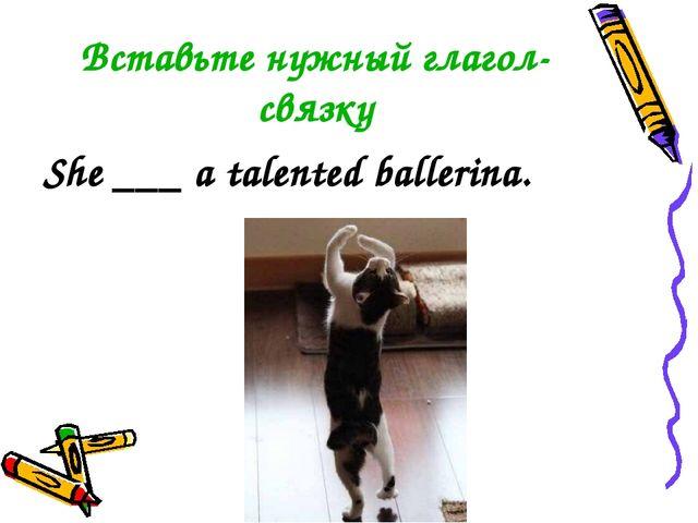 Вставьте нужный глагол-связку She ___ a talented ballerina.
