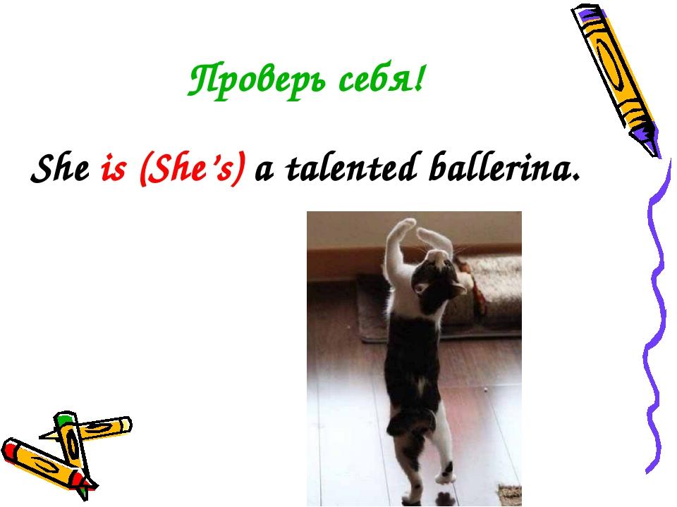 Проверь себя! She is (She's) a talented ballerina.