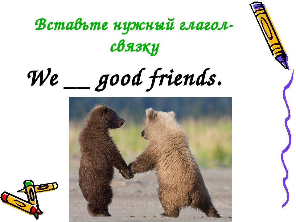 Вставьте нужный глагол-связку We __ good friends.