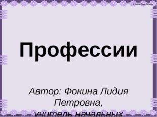 Профессии Автор: Фокина Лидия Петровна, учитель начальных классов МКОУ «СОШ с