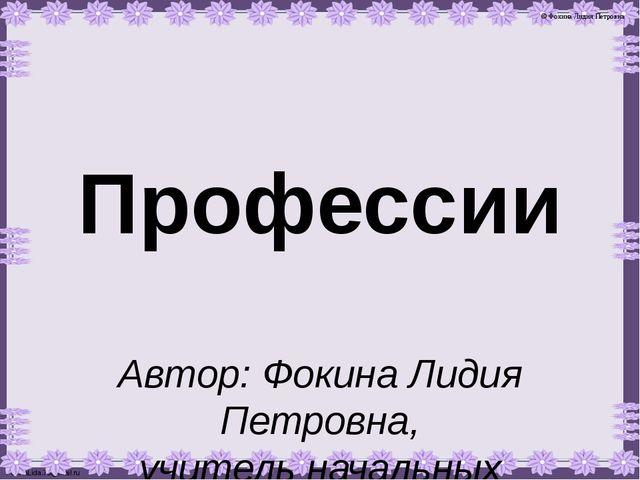 Профессии Автор: Фокина Лидия Петровна, учитель начальных классов МКОУ «СОШ с...