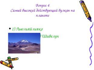 Вопрос 4 Самый высокий действующий вулкан на планете 1) Льюльяйльяко 2) Шивелуч