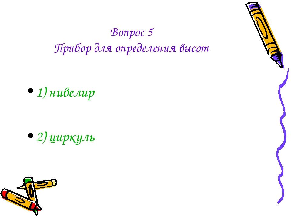 Вопрос 5 Прибор для определения высот 1) нивелир 2) циркуль