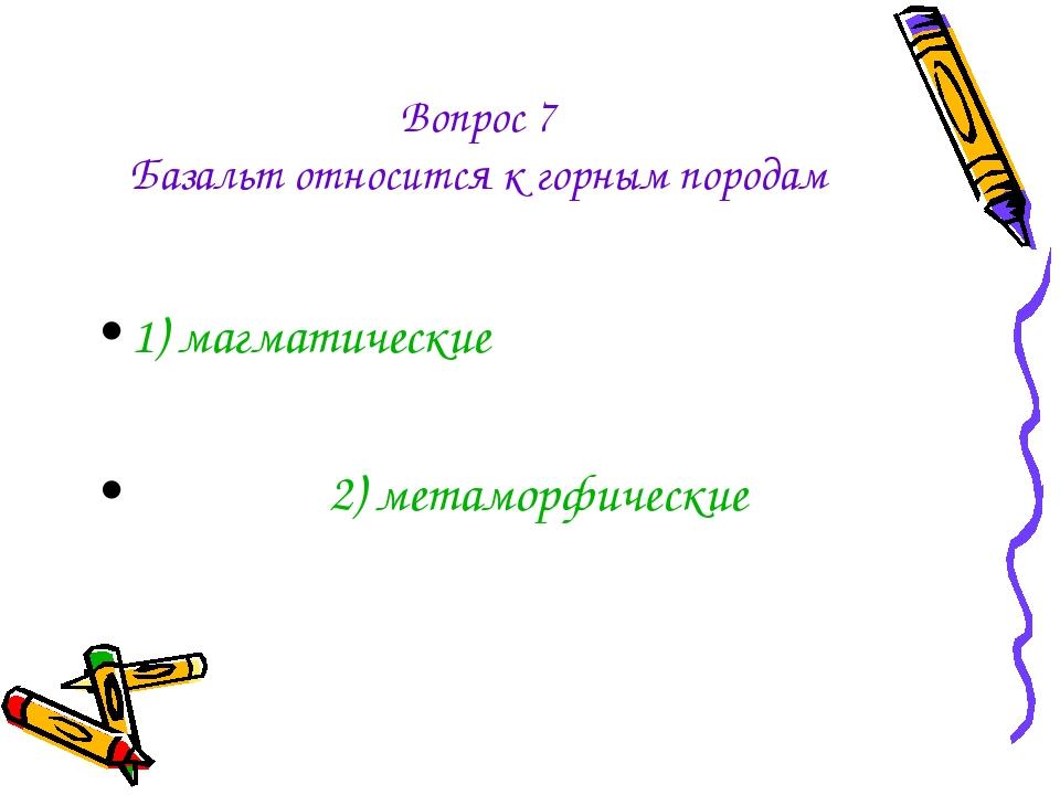 Вопрос 7 Базальт относится к горным породам 1) магматические 2) метаморфические