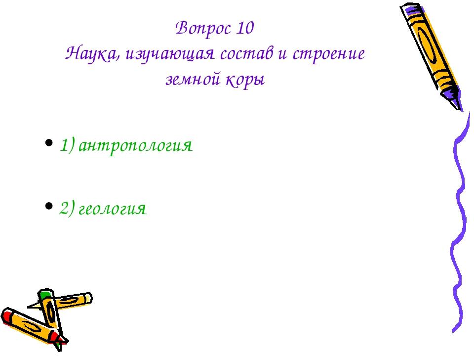Вопрос 10 Наука, изучающая состав и строение земной коры 1) антропология 2) г...