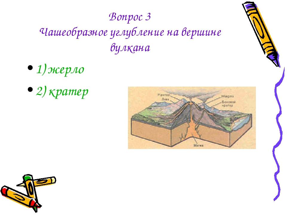 Вопрос 3 Чашеобразное углубление на вершине вулкана 1) жерло 2) кратер