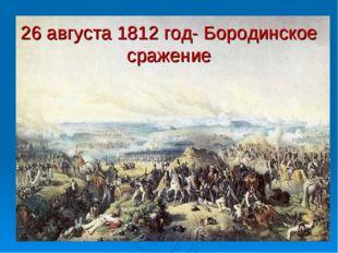 26 августа 1812 год- Бородинское сражение