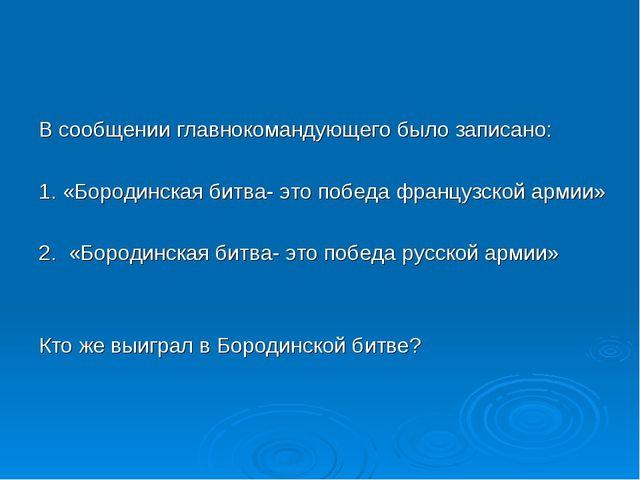 В сообщении главнокомандующего было записано: 1. «Бородинская битва- это поб...
