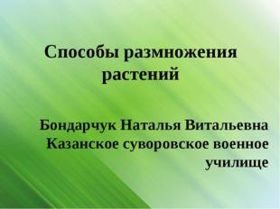 Способы размножения растений Бондарчук Наталья Витальевна Казанское суворовс