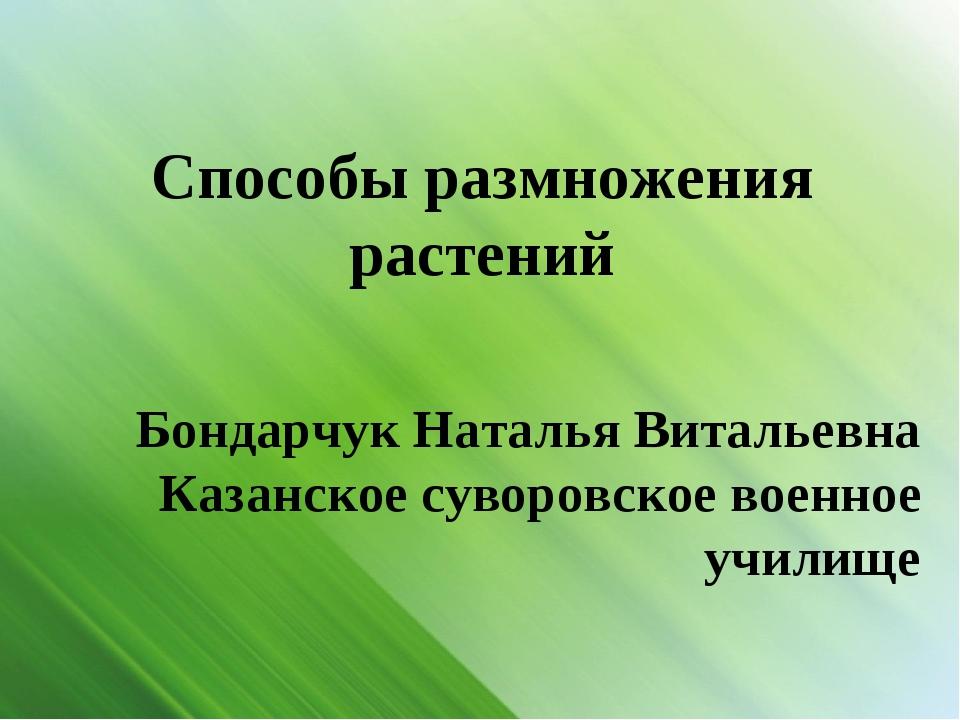 Способы размножения растений Бондарчук Наталья Витальевна Казанское суворовс...
