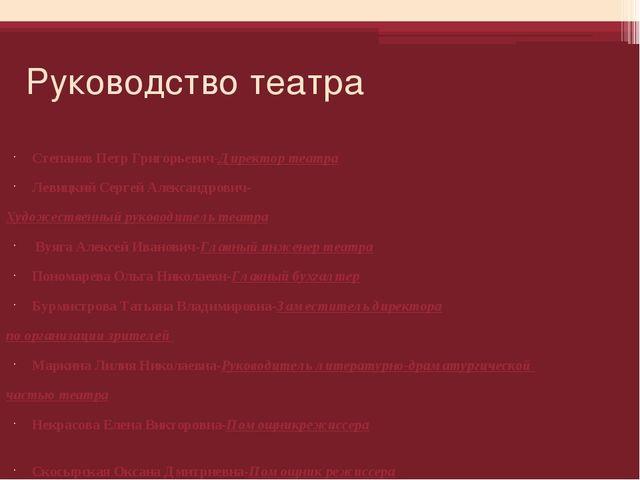 Руководство театра Степанов Петр Григорьевич-Директор театра Левицкий Сергей...