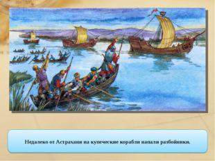 Недалеко от Астрахани на купеческие корабли напали разбойники.