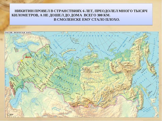 НИКИТИН ПРОВЕЛ В СТРАНСТВИЯХ 6 ЛЕТ, ПРЕОДОЛЕЛ МНОГО ТЫСЯЧ КИЛОМЕТРОВ, А НЕ Д...