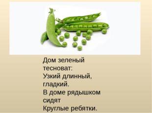 Дом зеленый тесноват: Узкий длинный, гладкий. В доме рядышком сидят Круглые р