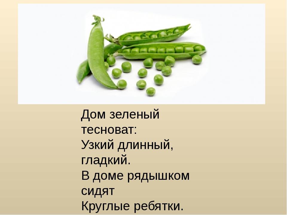 Дом зеленый тесноват: Узкий длинный, гладкий. В доме рядышком сидят Круглые р...