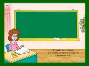 Русский язык 4 класс Выполнила учитель 4 класса «В» Разгоняева Ю.В.