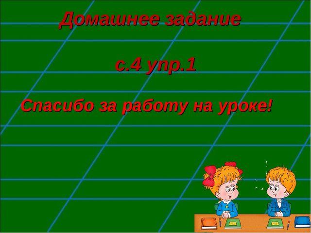 Домашнее задание с.4 упр.1 Спасибо за работу на уроке!