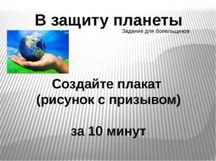 В защиту планеты Создайте плакат (рисунок с призывом) за 10 минут Задание для