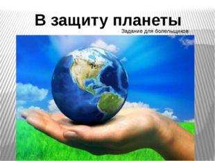 В защиту планеты Задание для болельщиков