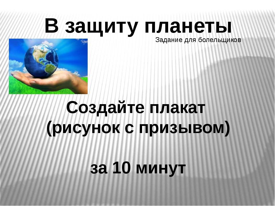 В защиту планеты Создайте плакат (рисунок с призывом) за 10 минут Задание для...