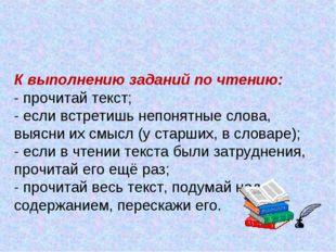 К выполнению заданий по чтению: - прочитай текст; - если встретишь непонятные