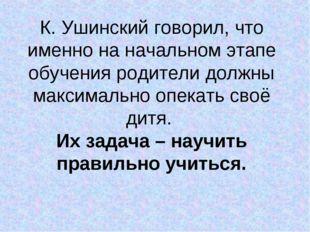 К. Ушинский говорил, что именно на начальном этапе обучения родители должны м