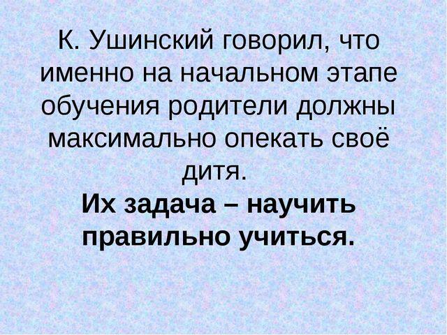 К. Ушинский говорил, что именно на начальном этапе обучения родители должны м...