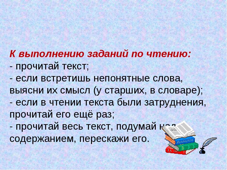 К выполнению заданий по чтению: - прочитай текст; - если встретишь непонятные...