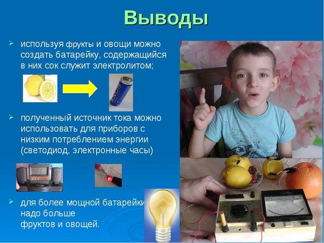 Выводы используя фрукты и овощи можно создать батарейку, содержащийся в них с...