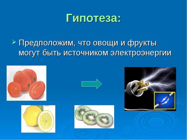 Гипотеза: Предположим, что овощи и фрукты могут быть источником электроэнергии