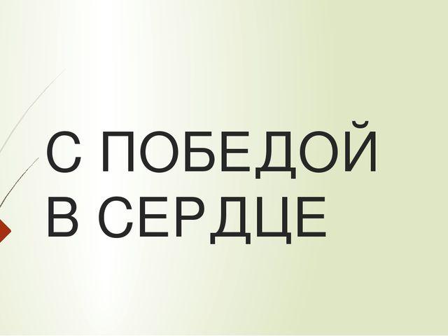 С ПОБЕДОЙ В СЕРДЦЕ