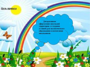 Цель проекта: Декоративное оформление школьной территории и создание условий