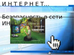 И Н Т Е Р Н Е Т… Безопасность в сети ИНТЕРНЕТ WWW.YOUR-COMPANY-URL.COM
