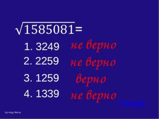 4. 1339 Назад верно 1. 3249 2. 2259 3. 1259 не верно не верно не верно кальку