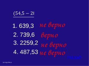4. 487,53 Назад верно 1. 639,3 3. 2259,2 2. 739,6 не верно не верно не верно