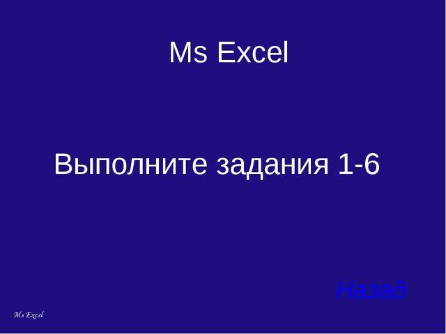Выполните задания 1-6 Назад Ms Excel Ms Excel