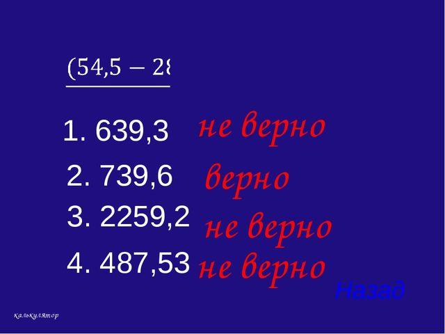 4. 487,53 Назад верно 1. 639,3 3. 2259,2 2. 739,6 не верно не верно не верно...