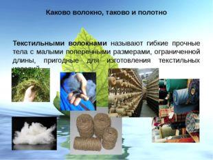 Каково волокно, таково и полотно Текстильными волокнами называют гибкие прочн