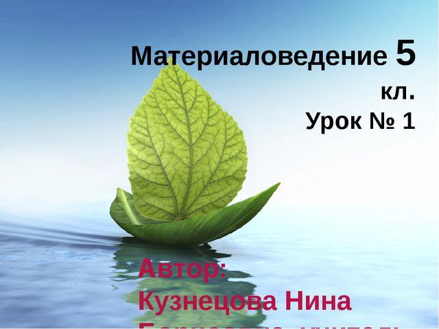 Материаловедение 5 кл. Урок № 1 Автор: Кузнецова Нина Борисовна, учитель тех...