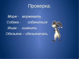 Проверка: Морж - моржевать Собака - собачиться Ишак - ишачить Обезьяна – обез